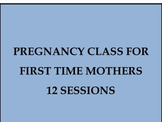 PREGNANCY CLASS FOR FIRST TIME MOTHERS 12  SESSIONS