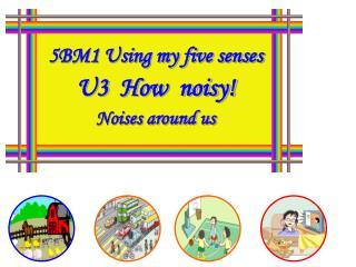 5BM1 Using my five senses U3  How  noisy! Noises around us