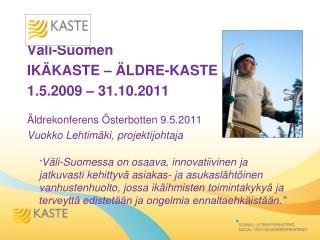 Väli-Suomen   IKÄKASTE – ÄLDRE-KASTE 1.5.2009 – 31.10.2011 Äldrekonferens Österbotten 9.5.2011