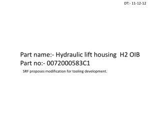 Part name:- Hydraulic lift housing  H2 OIB Part no:- 0072000583C1