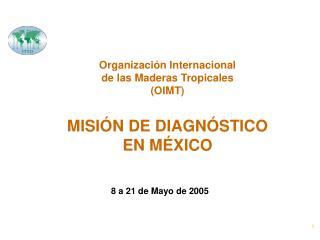 Organización Internacional  de las Maderas Tropicales (OIMT) MISIÓN DE DIAGNÓSTICO  EN MÉXICO