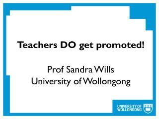 Teachers DO get promoted ! Prof Sandra Wills University of Wollongong