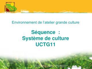 Environnement de l'atelier grande culture Séquence  :  Système de culture UCTG11