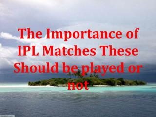 The Importance of IPL Matches These Should be played or not