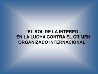 """""""EL ROL DE LA INTERPOL EN LA LUCHA CONTRA EL CRIMEN ORGANIZADO INTERNACIONAL"""""""