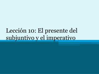 Lección 10: El presente del subjuntivo y el imperativo