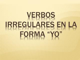 """Verbos Irregulares  en la forma """" yo """""""
