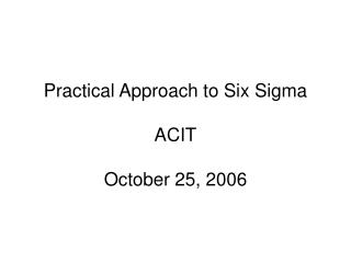Practical Approach to Six Sigma ACIT October 25, 2006