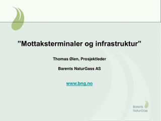 """""""Mottaksterminaler og infrastruktur"""" Thomas Øien, Prosjektleder Barents NaturGass AS bng.no"""