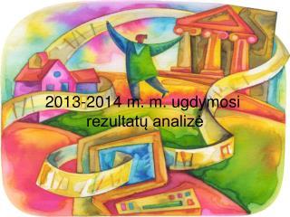 201 3 -201 4  m. m. ugdymosi  rezultatų analizė
