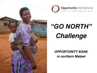 """GO NORTH"" Challenge OPPORTUNITY BANK in northern Malawi"