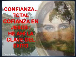 CONFIANZA.. TOTAL COFIANZA EN JESÚS : HE AHÍ LA CLAVE DEL ÉXITO