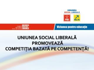 UNIUNEA SOCIAL LIBERALĂ  PROMOVEAZĂ  COMPETIŢIA BAZATĂ PE COMPETENŢĂ!