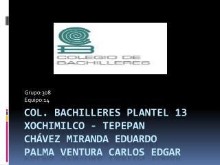 Col. Bachilleres plantel 13 Xochimilco - tepepan Chávez Miranda Eduardo palma ventura Carlos Edgar