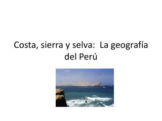 Costa, sierra y selva:  La geograf ía del Perú