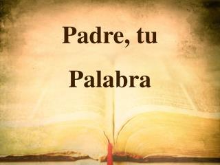 Padre,  tu Palabra