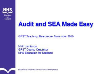Audit and SEA Made Easy  GPST Teaching, Beardmore, November 2010   Mairi Jamieson GPST Course Organiser NHS Education fo
