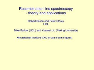 Recombination line spectroscopy - theory and applications  Robert Bastin and Peter Storey UCL  Mike Barlow UCL and Xiaow