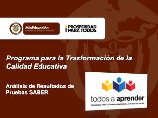 Programa para la Trasformación de la Calidad Educativa An álisis de Resultados de  Pruebas SABER