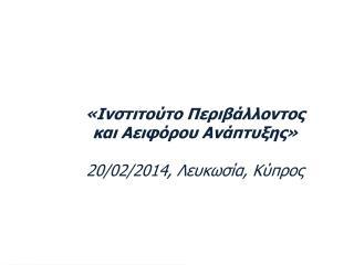 «Ινστιτούτο Περιβάλλοντος και Αειφόρου Ανάπτυξης» 2 0/02/2014, Λευκωσία, Κύπρος