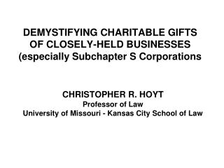 DEMYSTIFYING CHARITABLE GIFTS  OF CLOSELY-HELD BUSINESSES  (especially Subchapter S Corporations