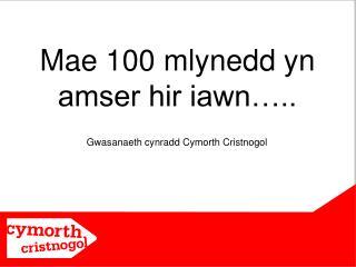 Mae 100 mlynedd yn amser hir iawn…..
