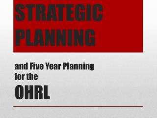 Strategic Planning and Five Year Planning  for the OHRL