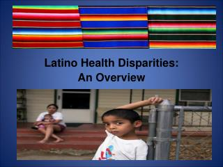 Latino Health Disparities:   An Overview