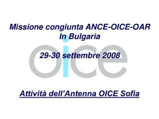 Missione congiunta ANCE-OICE-OAR In Bulgaria 29-30 settembre 2008 Attività dell'Antenna OICE Sofia