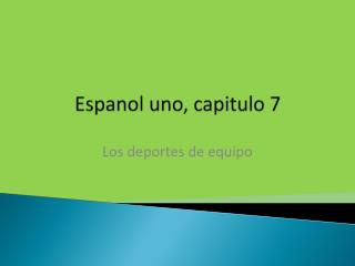 Espanol uno, capitulo 7