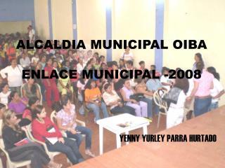 ALCALDIA MUNICIPAL OIBA  ENLACE MUNICIPAL -2008
