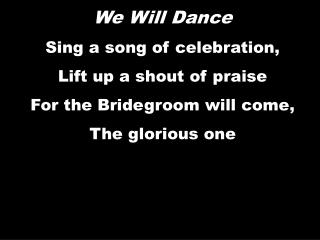 We Will Dance Sing a song of celebration,  Lift up a shout of praise