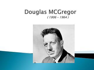 Douglas MCGregor                 ( 1906 – 1964 )