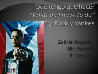 "Que  tengo  que hacer ""What do I have to do""  By: Daddy Yankee"