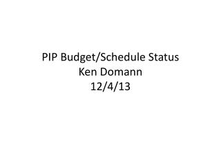 PIP Budget/Schedule Status Ken Domann 12/4/13