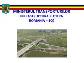 MINISTERUL TRANSPORTURILOR  INFRASTRUCTURA RUTIERA   ROMANIA – 100