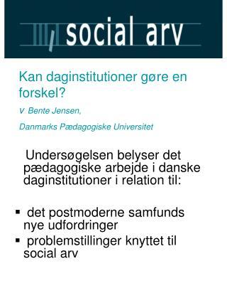 Kan daginstitutioner gøre en forskel? v Bente Jensen,  Danmarks Pædagogiske Universitet