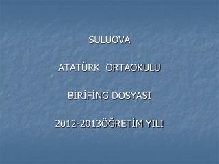 SULUOVA  ATATÜRK  ORTAOKULU BİRİFİNG DOSYASI 2012-2013ÖĞRETİM YILI