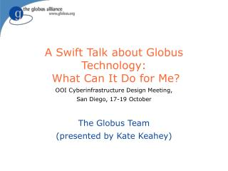 A Swift Talk about Globus Technology:  What Can It Do for Me?