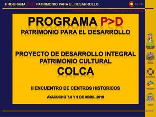 PROGRAMA  P>D PATRIMONIO PARA EL DESARROLLO PROYECTO  DE DESARROLLO INTEGRAL PATRIMONIO CULTURAL