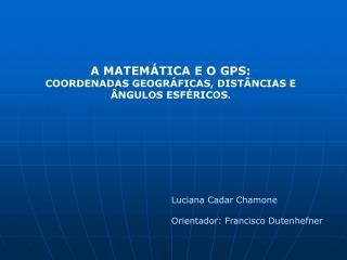 A MATEMÁTICA E O GPS: COORDENADAS GEOGRÁFICAS, DISTÂNCIAS E ÂNGULOS ESFÉRICOS .
