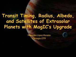 Transit Timing, Radius, Albedo, and Satellites of Extrasolar Planets with MagIC's Upgrade