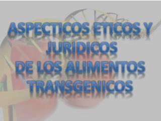 ASPECTICOS ETICOS Y  JURIDICOS DE LOS ALIMENTOS TRANSGENICOS