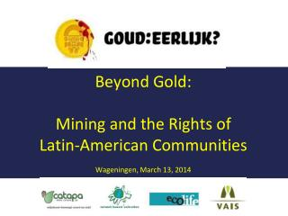 Beyond Gold: Mining and the Rights of Latin-American Communities Wageningen, March 13, 2014