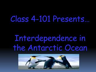 Class 4-101 Presents… Interdependence in the Antarctic Ocean