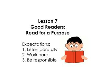 Lesson 7 Good Readers: Read for a Purpose 					Expectations: 					1. Listen carefully
