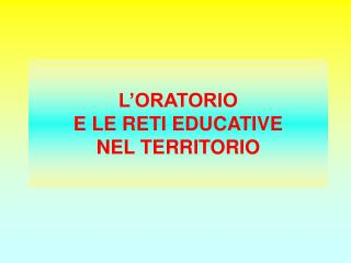 L�ORATORIO  E LE RETI EDUCATIVE  NEL TERRITORIO