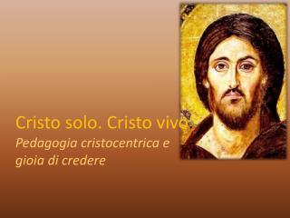 Cristo solo. Cristo vivo . Pedagogia cristocentrica e gioia di credere