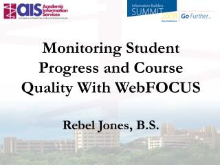 Monitoring Student Progress and Course Quality With WebFOCUS  Rebel Jones, B.S.