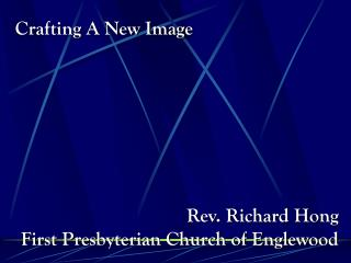 Crafting A New Image Rev. Richard Hong First Presbyterian Church of Englewood